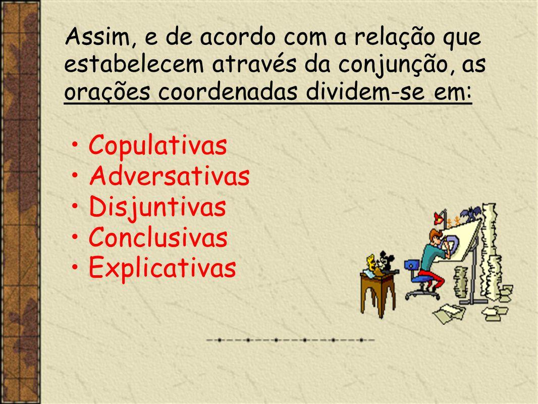 Assim, e de acordo com a relação que estabelecem através da conjunção, as orações coordenadas dividem-se em: Copulativas Adversativas Disjuntivas Conc