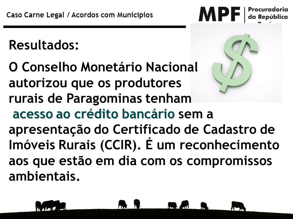 Caso Carne Legal / Acordos com Municípios Resultados: O Conselho Monetário Nacional autorizou que os produtores rurais de Paragominas tenham acesso ao
