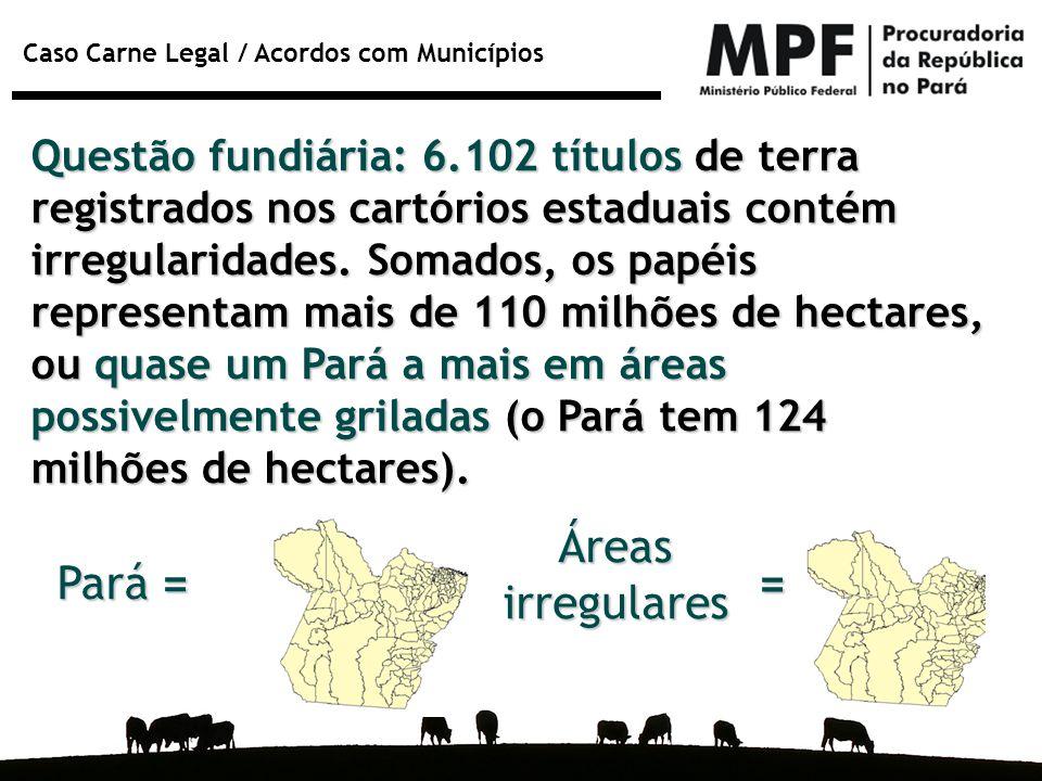 Caso Carne Legal / Acordos com Municípios Questão fundiária: 6.102 títulos de terra registrados nos cartórios estaduais contém irregularidades. Somado