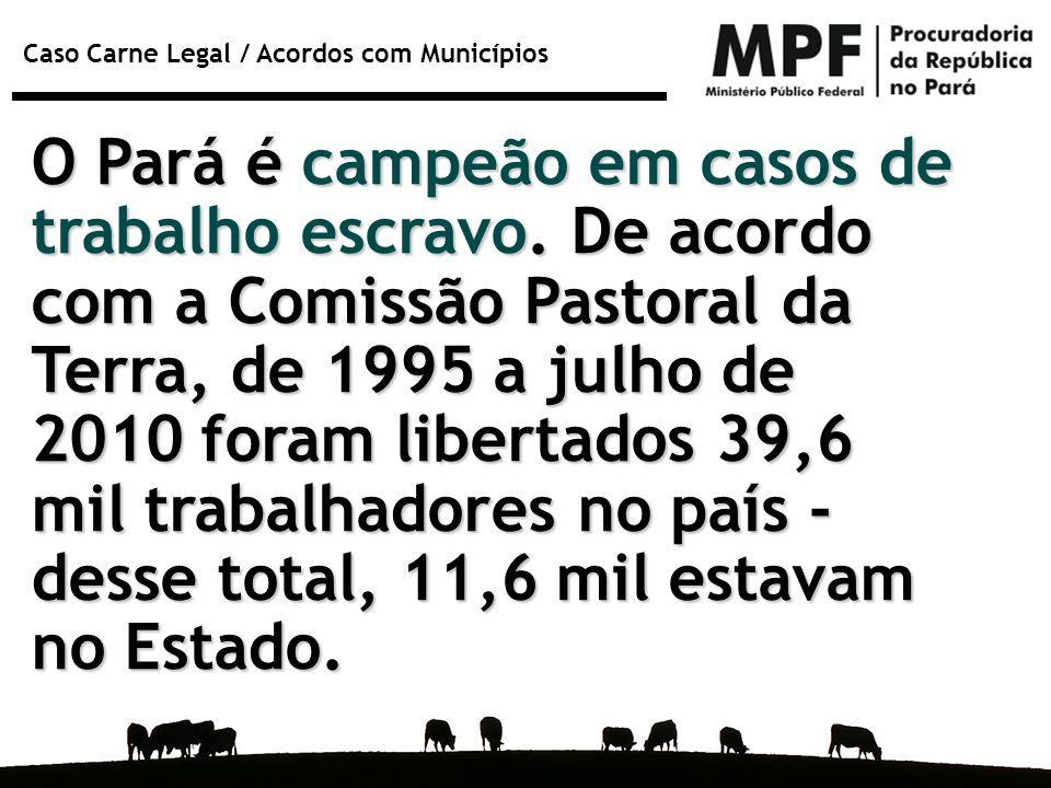 Caso Carne Legal / Acordos com Municípios O Pará é campeão em casos de trabalho escravo. De acordo com a Comissão Pastoral da Terra, de 1995 a julho d