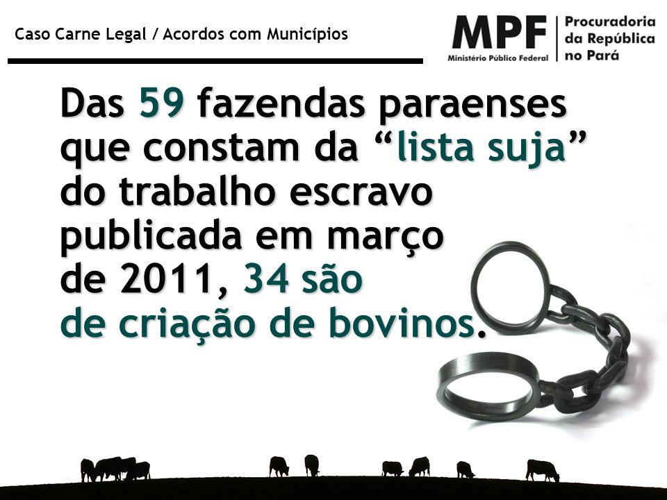 """Caso Carne Legal / Acordos com Municípios Das 59 fazendas paraenses que constam da """"lista suja"""" do trabalho escravo publicada em março de 2011, 34 são"""
