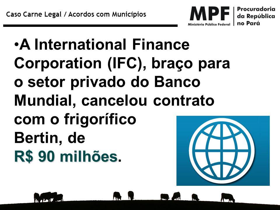 Caso Carne Legal / Acordos com Municípios A International Finance Corporation (IFC), braço para o setor privado do Banco Mundial, cancelou contrato co
