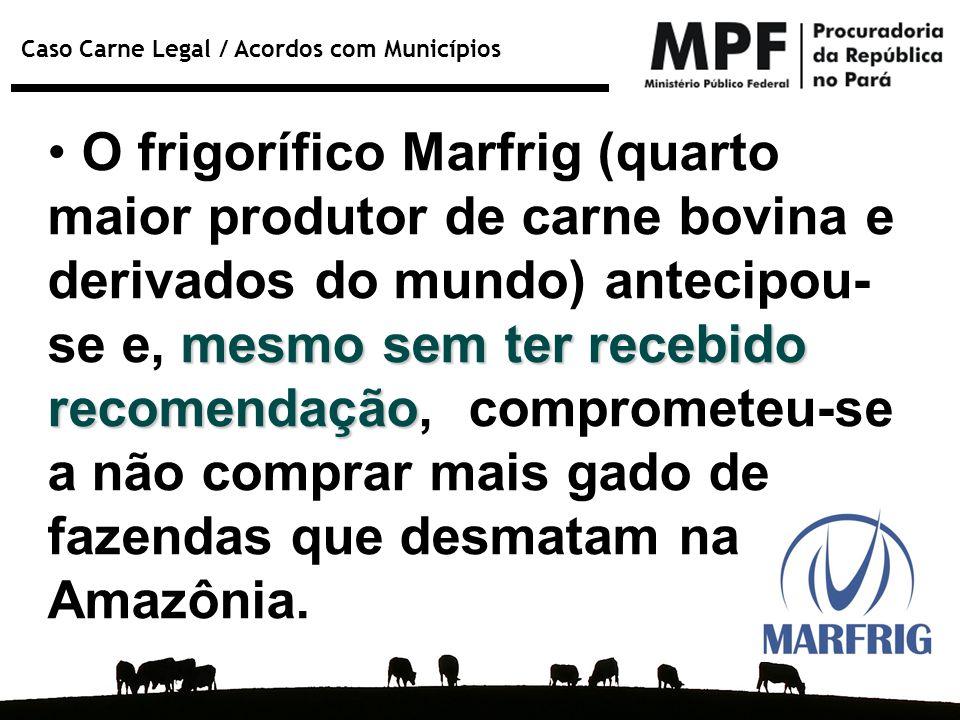 Caso Carne Legal / Acordos com Municípios mesmo sem ter recebido recomendação O frigorífico Marfrig (quarto maior produtor de carne bovina e derivados