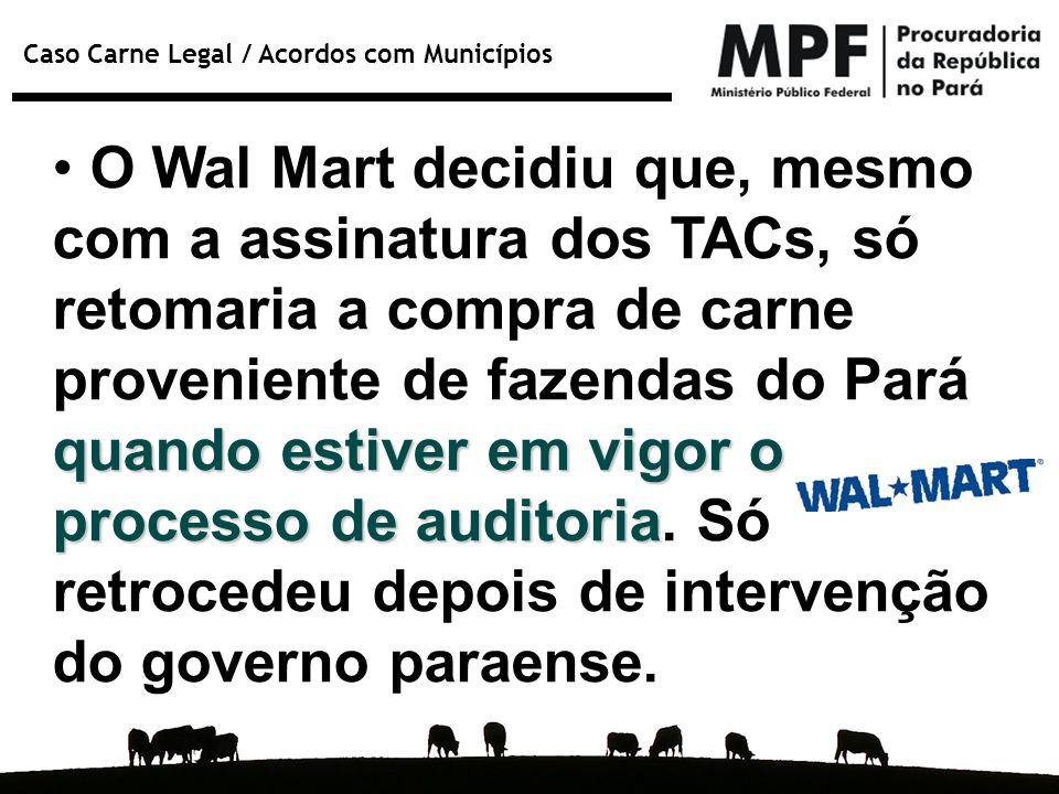 Caso Carne Legal / Acordos com Municípios quando estiver em vigor o processo de auditoria O Wal Mart decidiu que, mesmo com a assinatura dos TACs, só