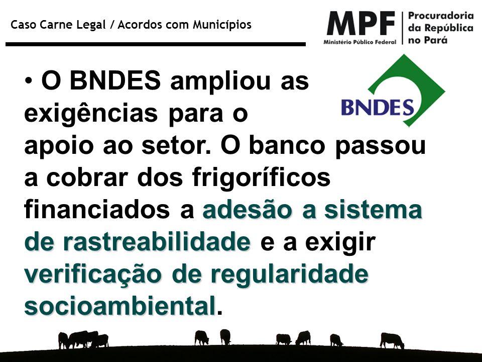 Caso Carne Legal / Acordos com Municípios O BNDES ampliou as exigências para o apoio ao setor. O banco passou a cobrar dos frigoríficos adesão a siste