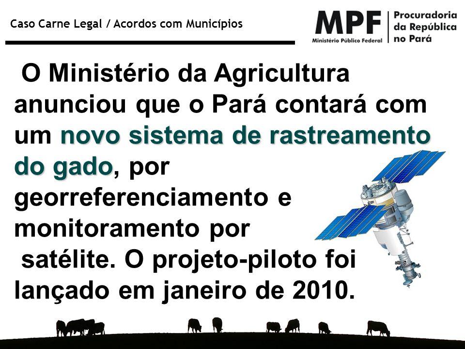 Caso Carne Legal / Acordos com Municípios novo sistema de rastreamento do gado O Ministério da Agricultura anunciou que o Pará contará com um novo sis