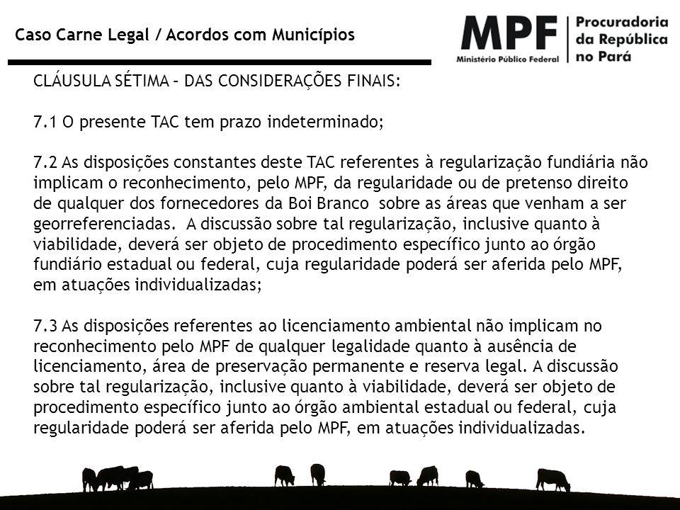 Caso Carne Legal / Acordos com Municípios CLÁUSULA SÉTIMA – DAS CONSIDERAÇÕES FINAIS: 7.1 O presente TAC tem prazo indeterminado; 7.2 As disposições c
