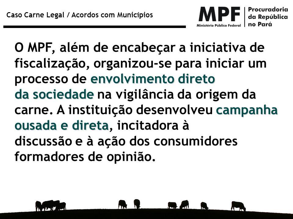 Caso Carne Legal / Acordos com Municípios O MPF, além de encabeçar a iniciativa de envolvimento direto fiscalização, organizou-se para iniciar um proc