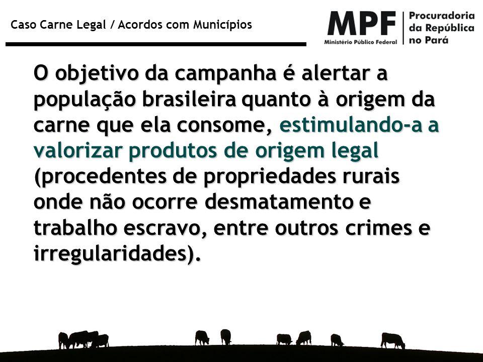 Caso Carne Legal / Acordos com Municípios O objetivo da campanha é alertar a população brasileira quanto à origem da carne que ela consome, estimuland