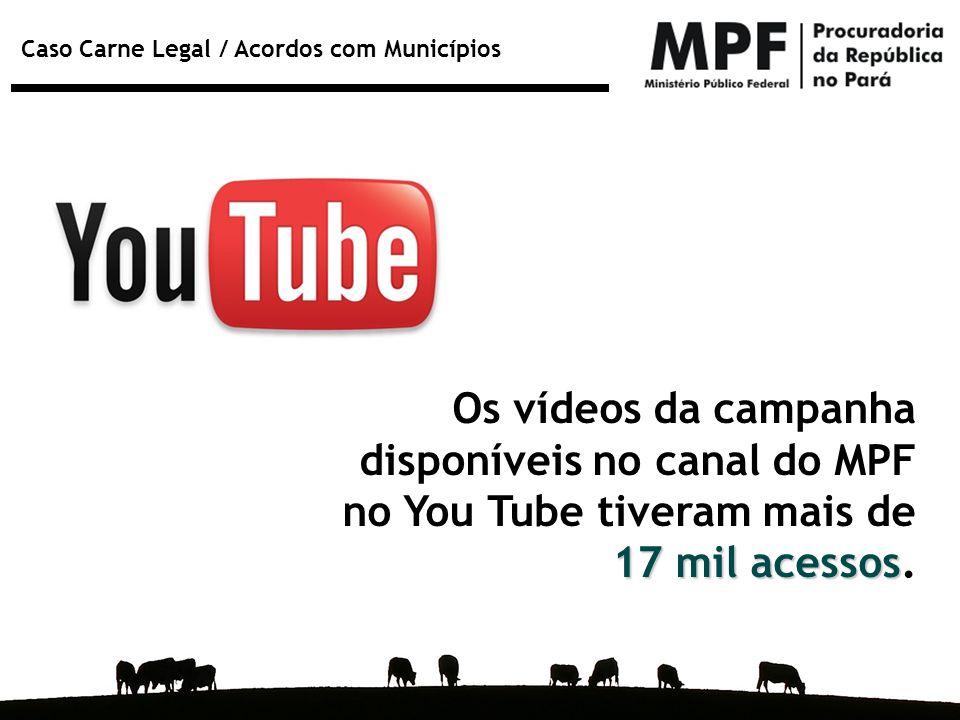 Caso Carne Legal / Acordos com Municípios 17 mil acessos Os vídeos da campanha disponíveis no canal do MPF no You Tube tiveram mais de 17 mil acessos.