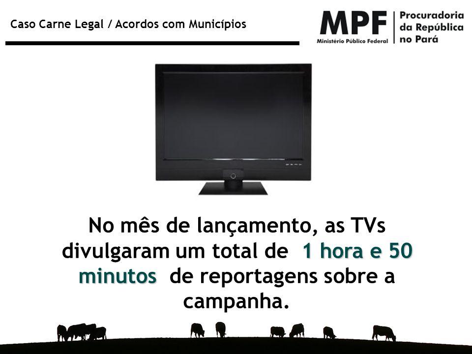 Caso Carne Legal / Acordos com Municípios 1 hora e 50 minutos No mês de lançamento, as TVs divulgaram um total de 1 hora e 50 minutos de reportagens s