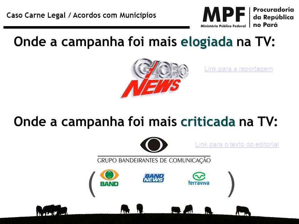 Caso Carne Legal / Acordos com Municípios elogiada Onde a campanha foi mais elogiada na TV: ( ) criticada Onde a campanha foi mais criticada na TV: Li