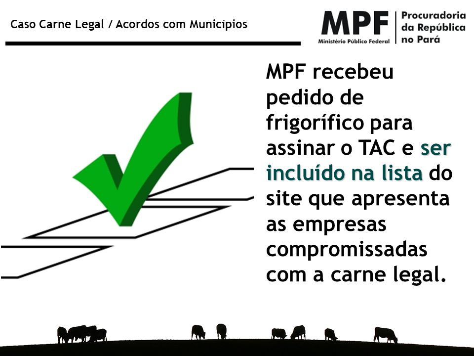 Caso Carne Legal / Acordos com Municípios ser incluído na lista MPF recebeu pedido de frigorífico para assinar o TAC e ser incluído na lista do site q