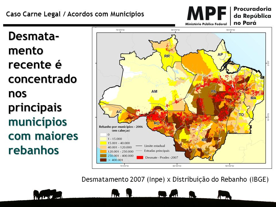 Caso Carne Legal / Acordos com Municípios Desmata- mento recente é concentrado nos principais municípios com maiores rebanhos Desmatamento 2007 (Inpe)