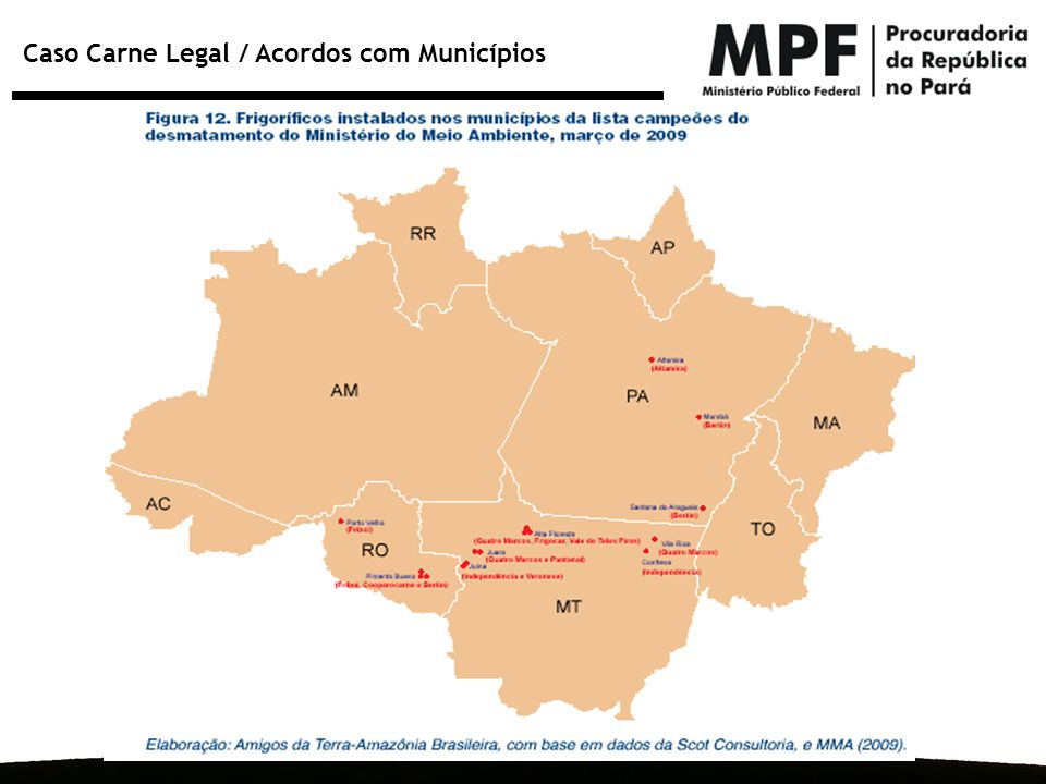 Caso Carne Legal / Acordos com Municípios ParáMato Grosso Acre Além da assinatura de termos de ajuste de conduta com empresários no Pará e Mato Grosso, o MPF promove reuniões com frigoríficos, curtumes e outras empresas do Acre para que eles também assinem os TACs