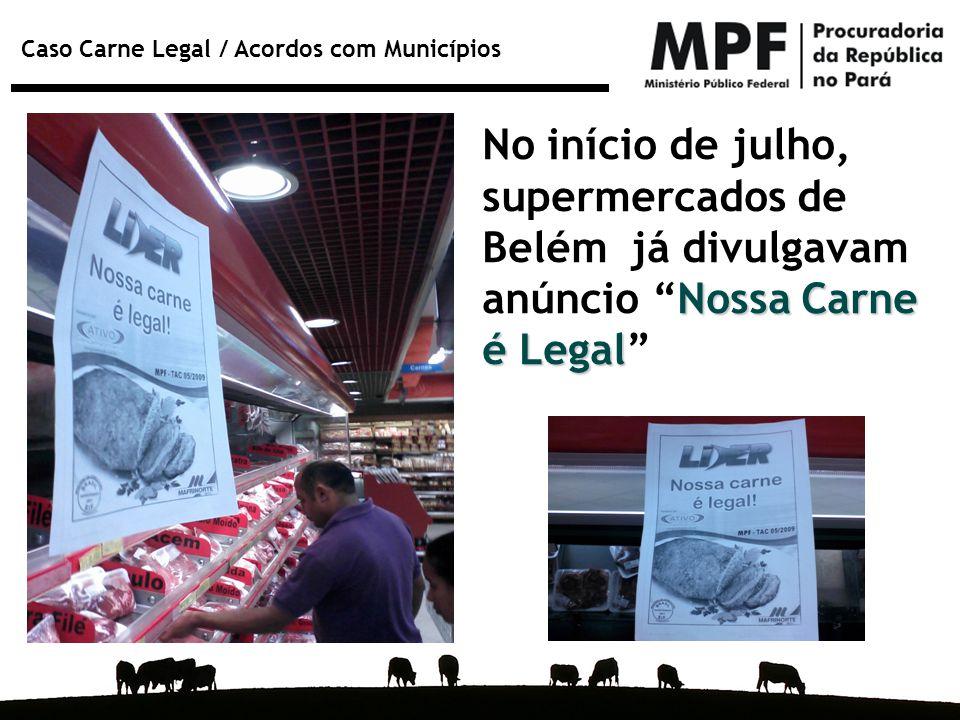 """Caso Carne Legal / Acordos com Municípios Nossa Carne é Legal No início de julho, supermercados de Belém já divulgavam anúncio """"Nossa Carne é Legal"""""""