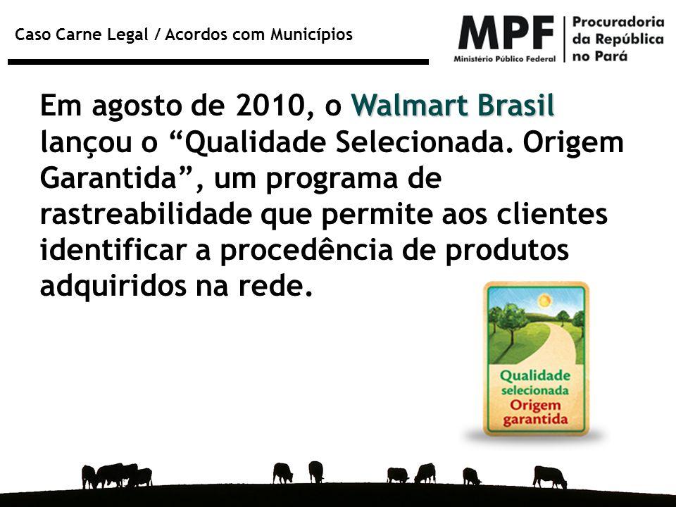 """Caso Carne Legal / Acordos com Municípios Walmart Brasil Em agosto de 2010, o Walmart Brasil lançou o """"Qualidade Selecionada. Origem Garantida"""", um pr"""