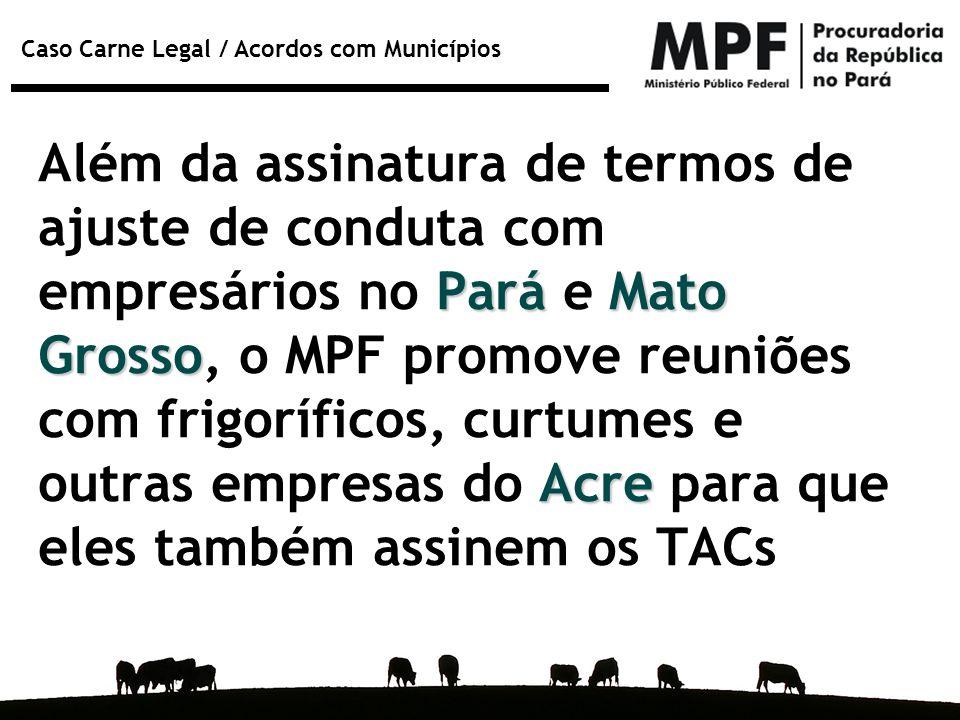 Caso Carne Legal / Acordos com Municípios ParáMato Grosso Acre Além da assinatura de termos de ajuste de conduta com empresários no Pará e Mato Grosso
