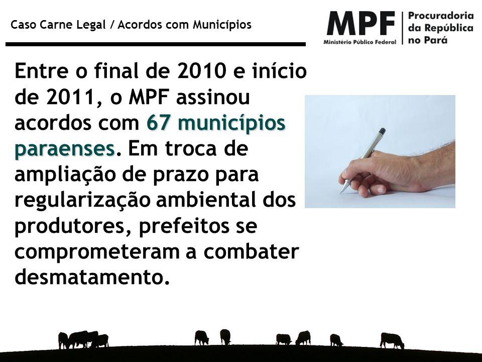 Caso Carne Legal / Acordos com Municípios 67 municípios paraenses Entre o final de 2010 e início de 2011, o MPF assinou acordos com 67 municípios para