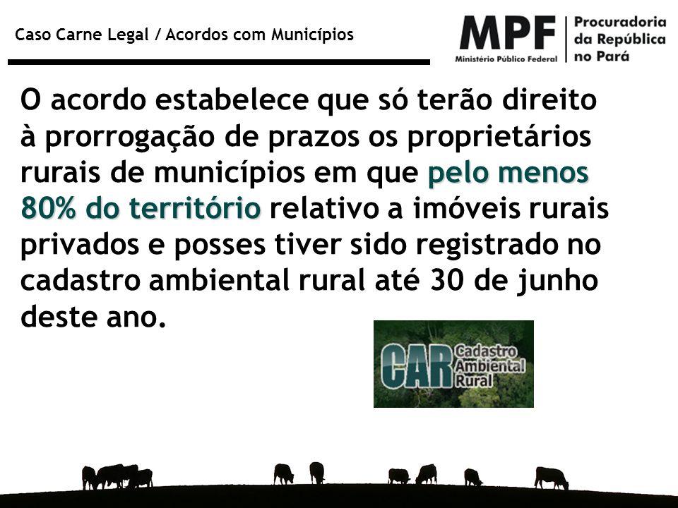Caso Carne Legal / Acordos com Municípios pelo menos 80% do território O acordo estabelece que só terão direito à prorrogação de prazos os proprietári