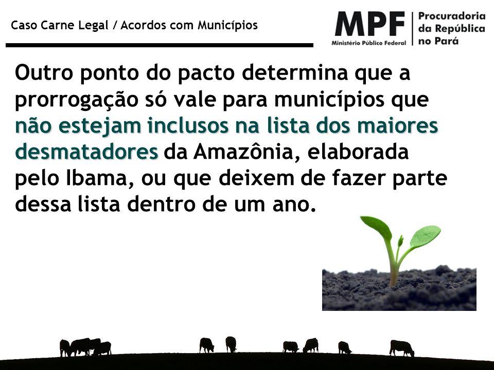 Caso Carne Legal / Acordos com Municípios não estejam inclusos na lista dos maiores desmatadores Outro ponto do pacto determina que a prorrogação só v