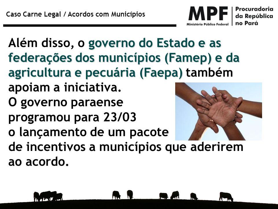 Caso Carne Legal / Acordos com Municípios governo do Estado e as federações dos municípios (Famep) e da agricultura e pecuária (Faepa) Além disso, o g
