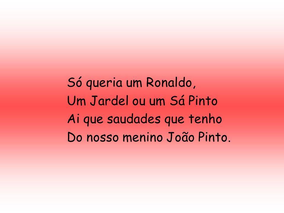 Só queria um Ronaldo, Um Jardel ou um Sá Pinto Ai que saudades que tenho Do nosso menino João Pinto.
