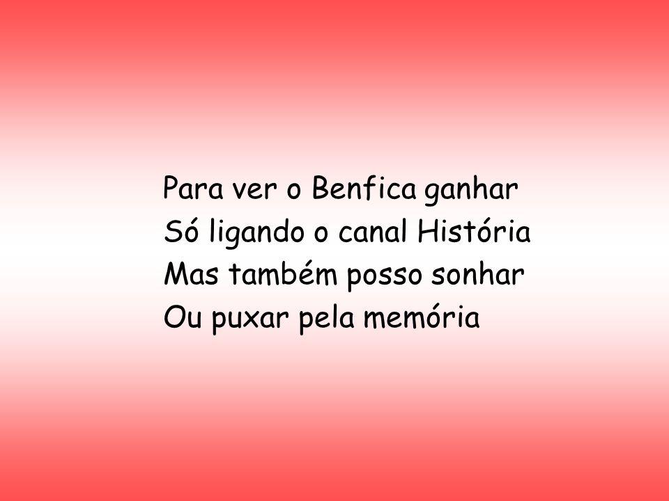 Para ver o Benfica ganhar Só ligando o canal História Mas também posso sonhar Ou puxar pela memória