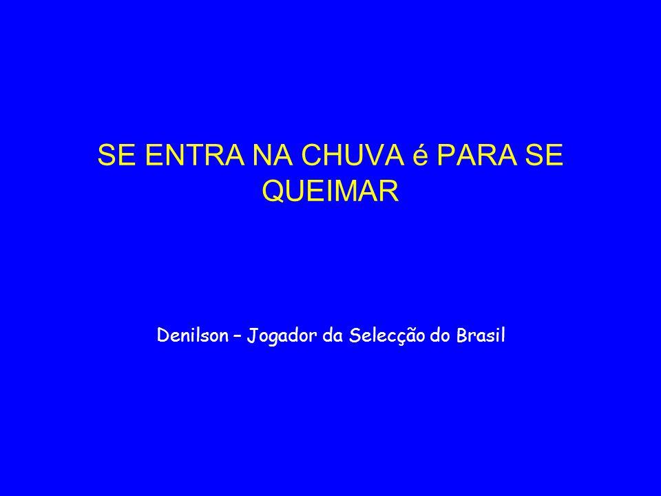 SE ENTRA NA CHUVA é PARA SE QUEIMAR Denilson – Jogador da Selecção do Brasil
