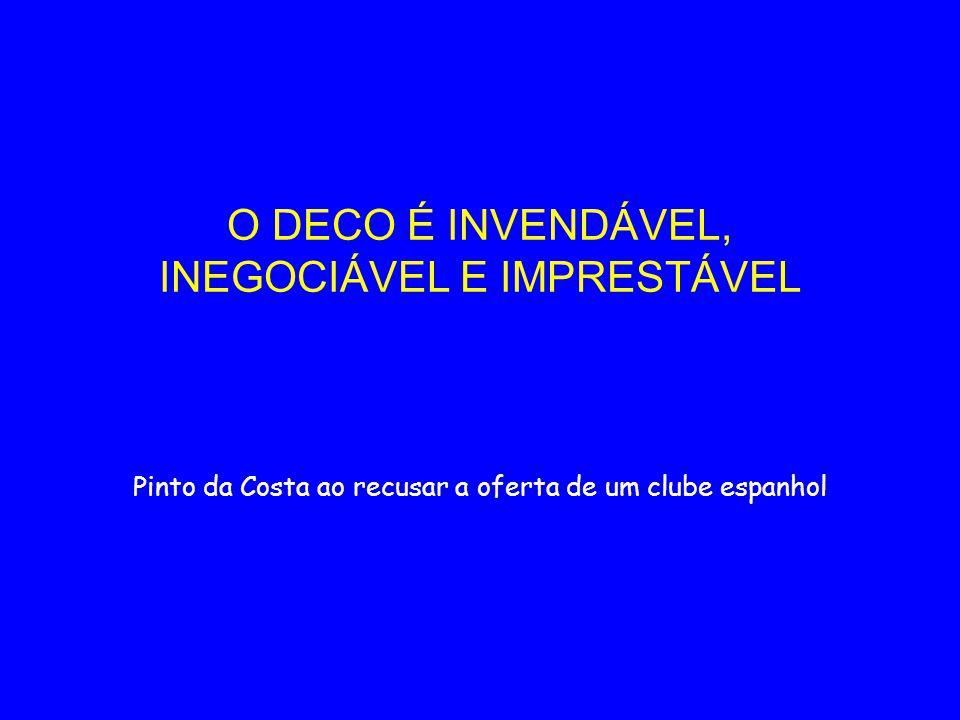 O DECO É INVENDÁVEL, INEGOCIÁVEL E IMPRESTÁVEL Pinto da Costa ao recusar a oferta de um clube espanhol