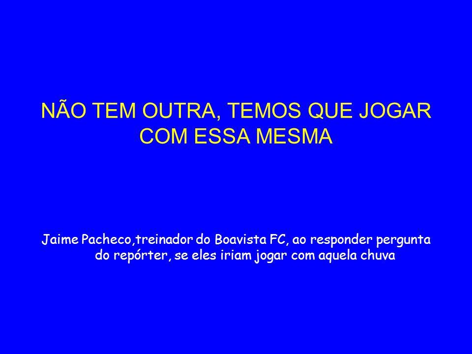 NÃO TEM OUTRA, TEMOS QUE JOGAR COM ESSA MESMA Jaime Pacheco,treinador do Boavista FC, ao responder pergunta do repórter, se eles iriam jogar com aquel