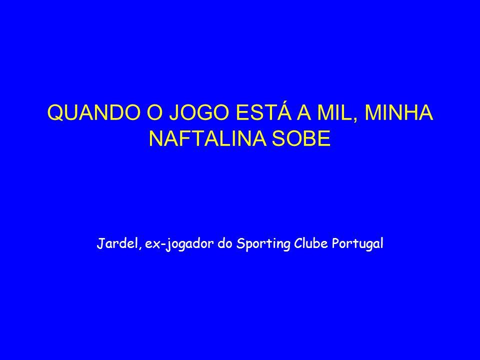 QUANDO O JOGO ESTÁ A MIL, MINHA NAFTALINA SOBE Jardel, ex-jogador do Sporting Clube Portugal