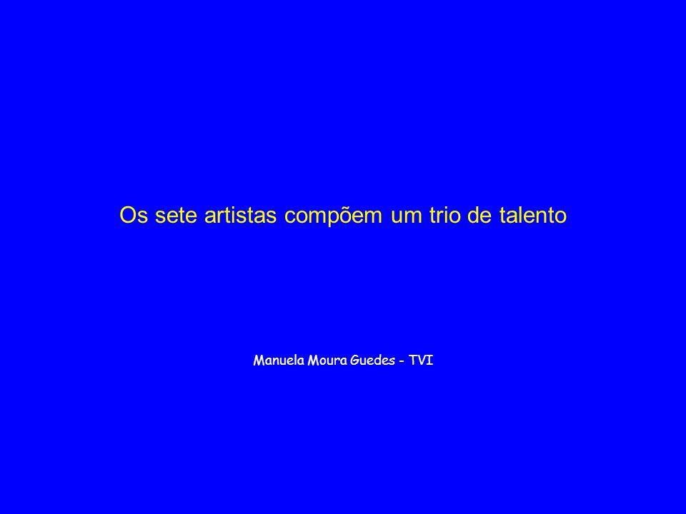 Os sete artistas compõem um trio de talento Manuela Moura Guedes - TVI