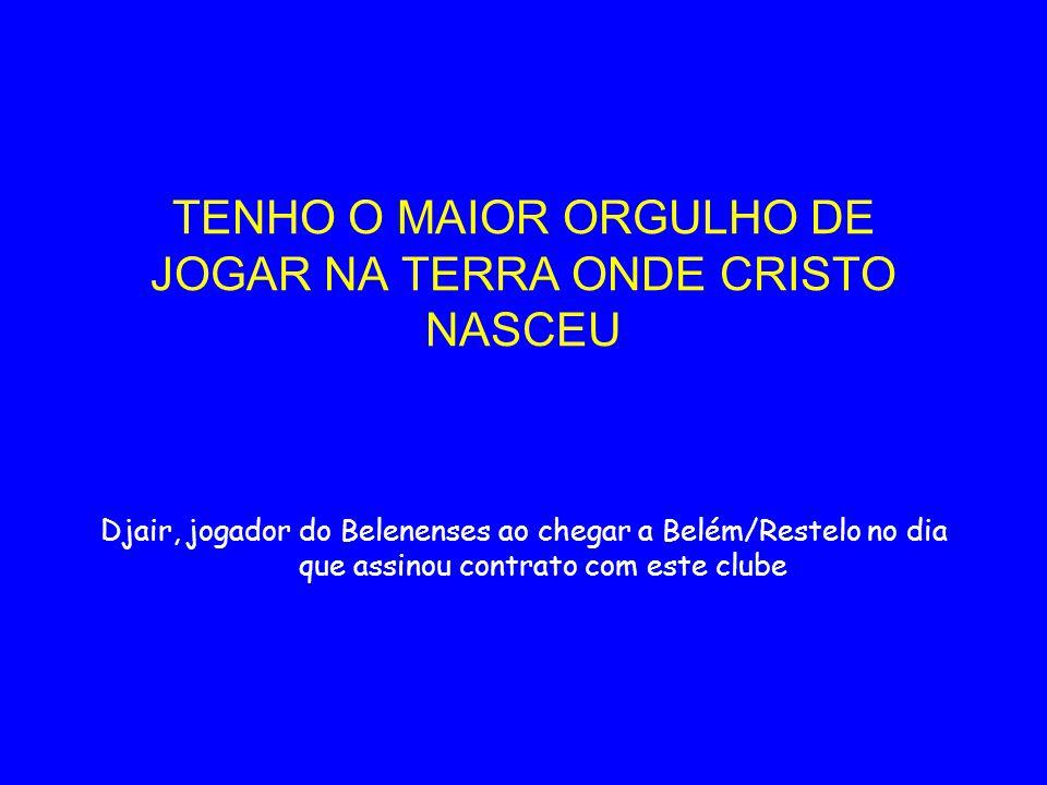 TENHO O MAIOR ORGULHO DE JOGAR NA TERRA ONDE CRISTO NASCEU Djair, jogador do Belenenses ao chegar a Belém/Restelo no dia que assinou contrato com este