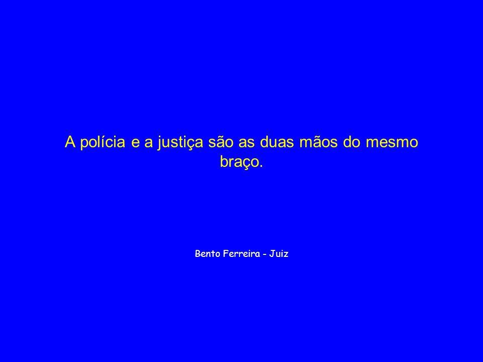 A polícia e a justiça são as duas mãos do mesmo braço. Bento Ferreira - Juiz