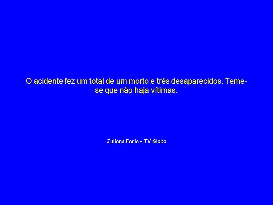 O acidente fez um total de um morto e três desaparecidos. Teme- se que não haja vítimas. Juliana Faria – TV Globo