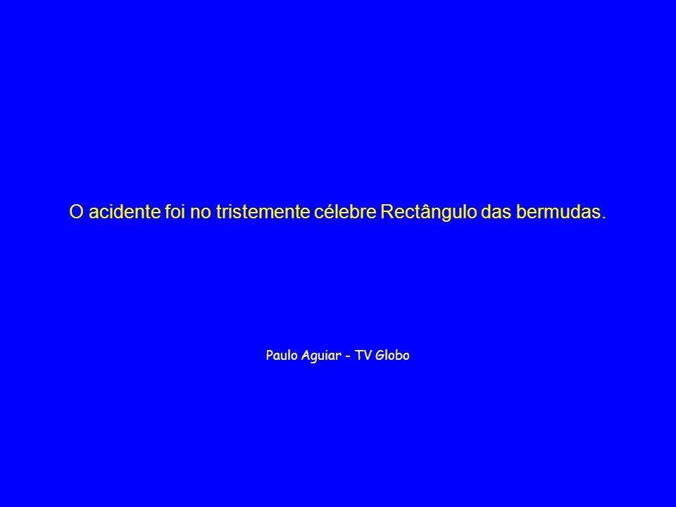 O acidente foi no tristemente célebre Rectângulo das bermudas. Paulo Aguiar - TV Globo