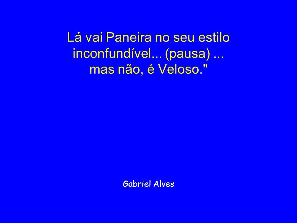 Lá vai Paneira no seu estilo inconfundível... (pausa)... mas não, é Veloso.