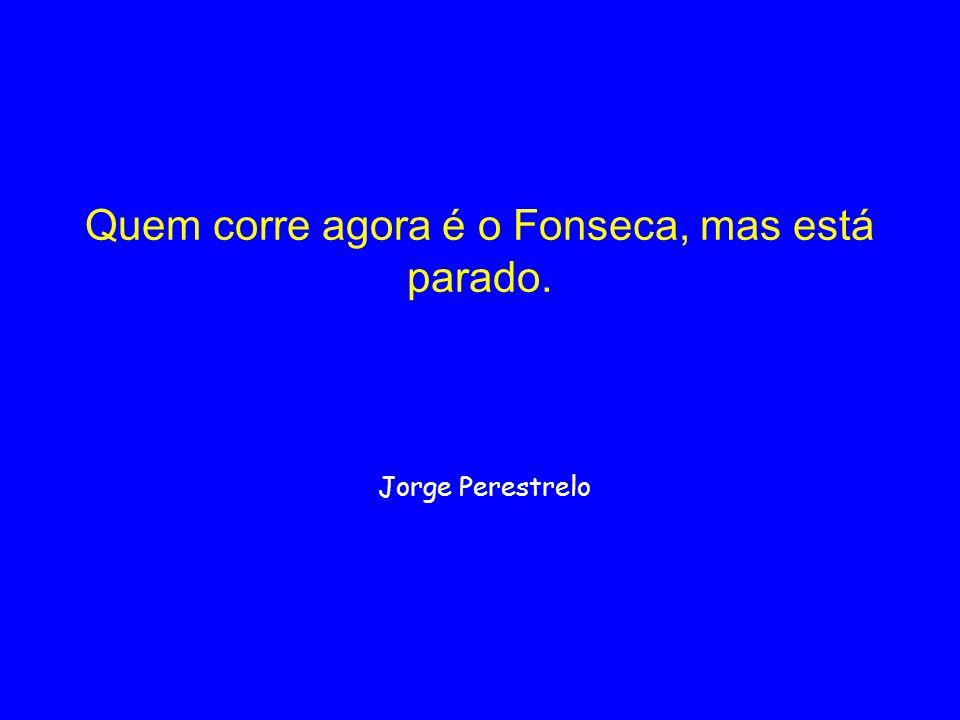 Quem corre agora é o Fonseca, mas está parado. Jorge Perestrelo
