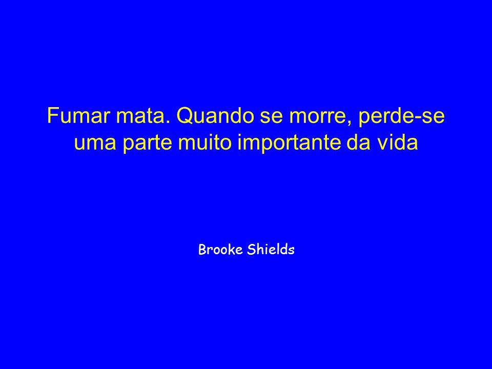 Fumar mata. Quando se morre, perde-se uma parte muito importante da vida Brooke Shields