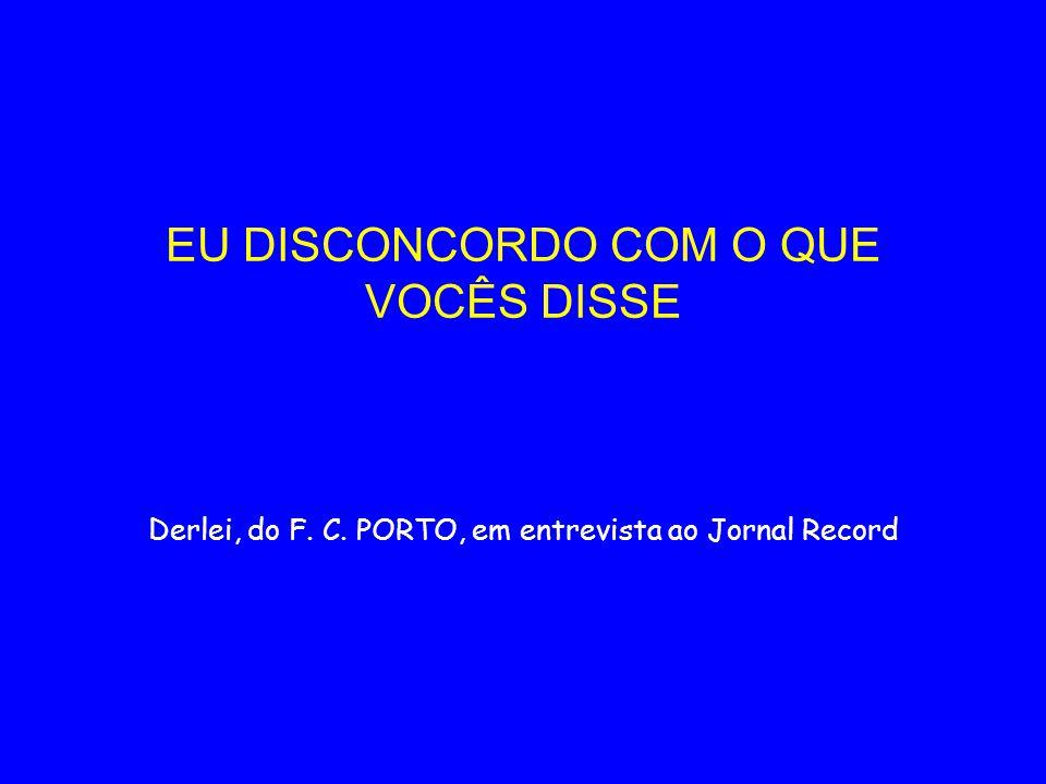 EU DISCONCORDO COM O QUE VOCÊS DISSE Derlei, do F. C. PORTO, em entrevista ao Jornal Record