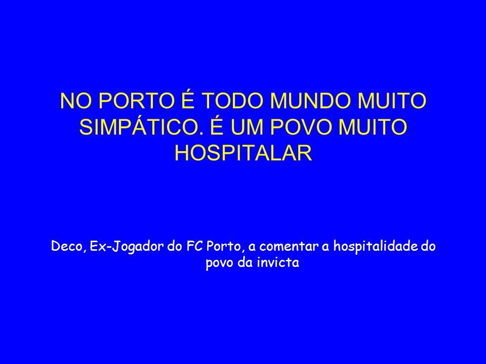 NO PORTO É TODO MUNDO MUITO SIMPÁTICO. É UM POVO MUITO HOSPITALAR Deco, Ex-Jogador do FC Porto, a comentar a hospitalidade do povo da invicta