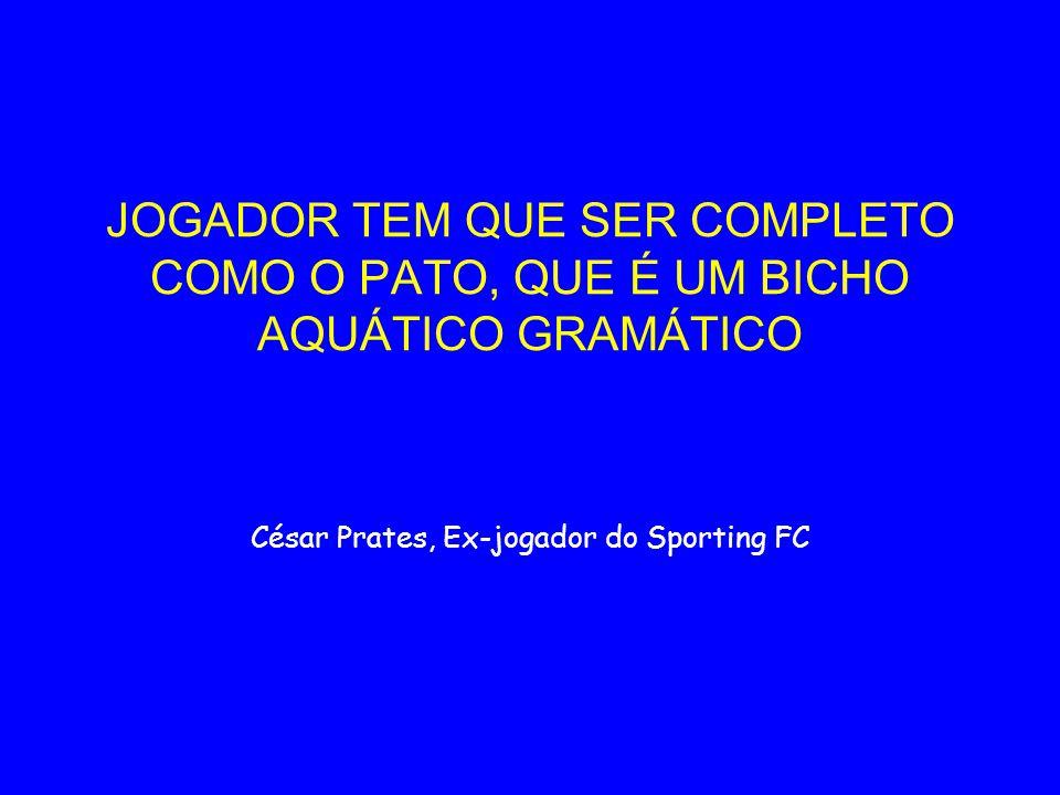 JOGADOR TEM QUE SER COMPLETO COMO O PATO, QUE É UM BICHO AQUÁTICO GRAMÁTICO César Prates, Ex-jogador do Sporting FC