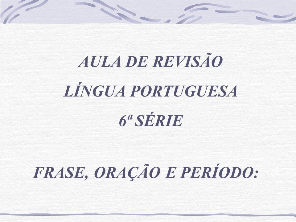AULA DE REVISÃO LÍNGUA PORTUGUESA 6ª SÉRIE FRASE, ORAÇÃO E PERÍODO: