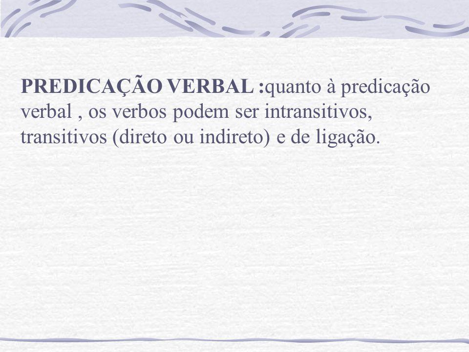 PREDICAÇÃO VERBAL :quanto à predicação verbal, os verbos podem ser intransitivos, transitivos (direto ou indireto) e de ligação.