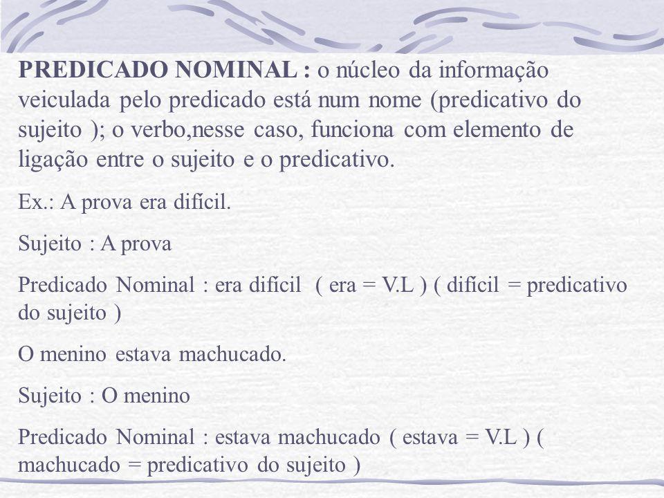 PREDICADO NOMINAL : o núcleo da informação veiculada pelo predicado está num nome (predicativo do sujeito ); o verbo,nesse caso, funciona com elemento de ligação entre o sujeito e o predicativo.