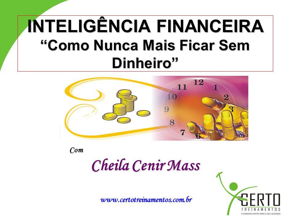"""INTELIGÊNCIA FINANCEIRA """"Como Nunca Mais Ficar Sem Dinheiro"""" Com Cheila Cenir Mass www.certotreinamentos.com.br www.certotreinamentos.com.br"""