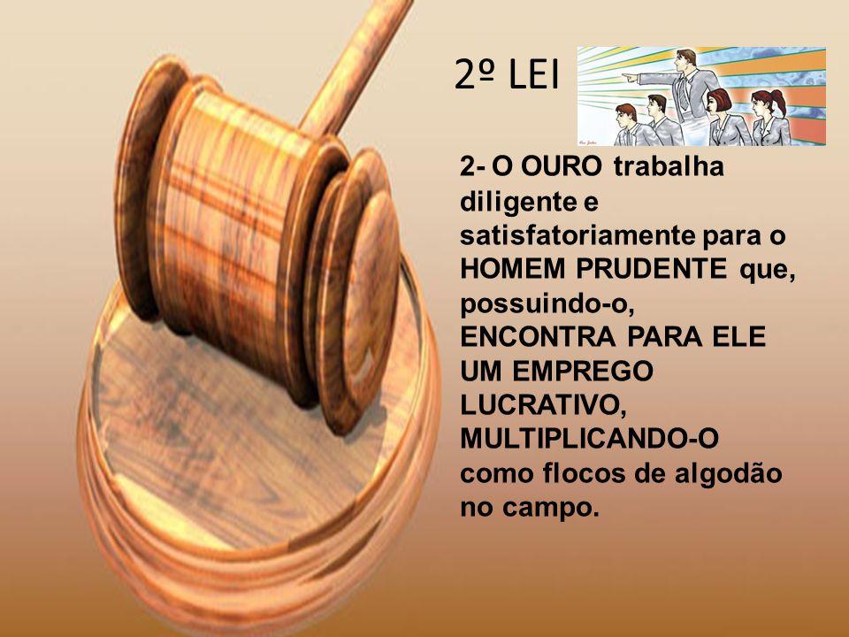2º LEI 2- O OURO trabalha diligente e satisfatoriamente para o HOMEM PRUDENTE que, possuindo-o, ENCONTRA PARA ELE UM EMPREGO LUCRATIVO, MULTIPLICANDO-