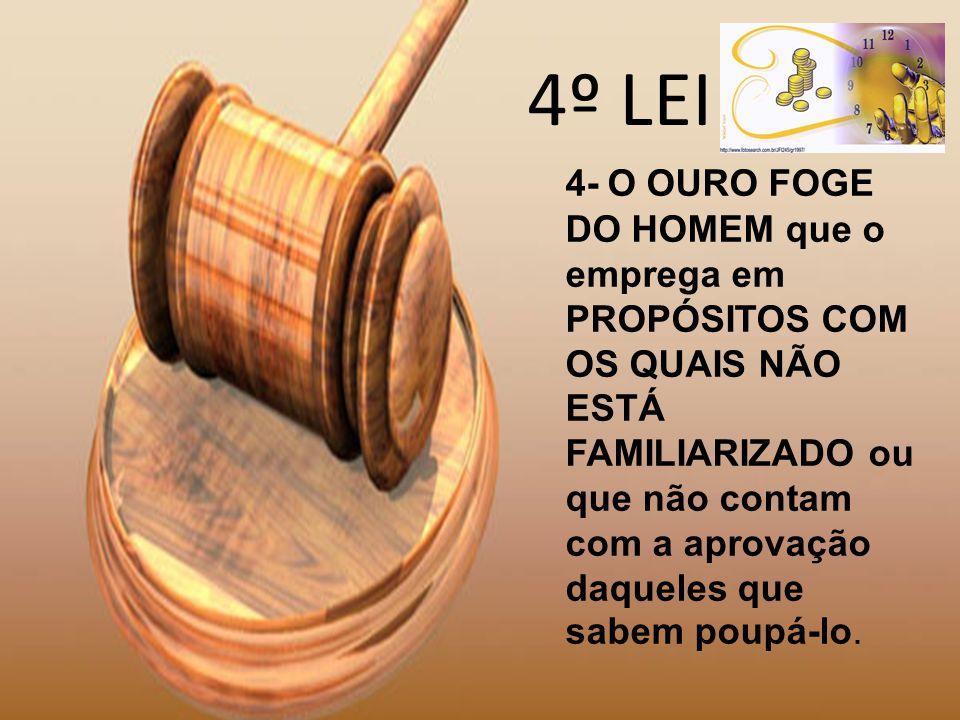 4º LEI 4- O OURO FOGE DO HOMEM que o emprega em PROPÓSITOS COM OS QUAIS NÃO ESTÁ FAMILIARIZADO ou que não contam com a aprovação daqueles que sabem po