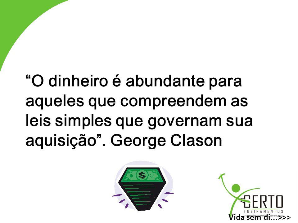 """""""O dinheiro é abundante para aqueles que compreendem as leis simples que governam sua aquisição"""". George Clason Vida sem di...>>>"""